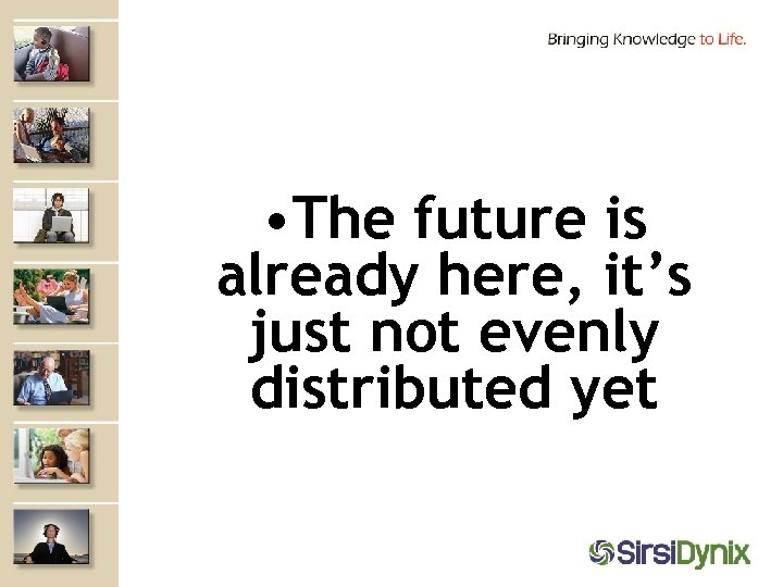 • The future is already here, it's just not evenly distributed yet