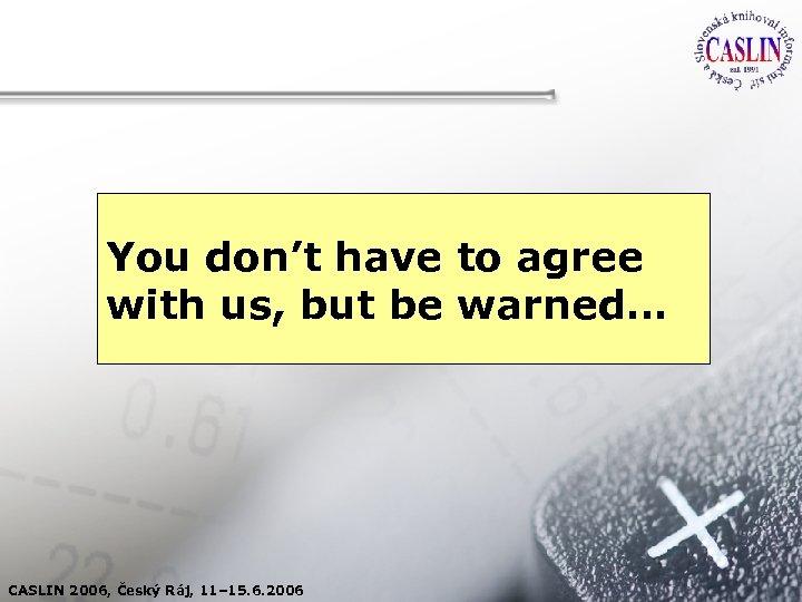 You don't have to agree with us, but be warned… CASLIN 2006, Český Ráj,