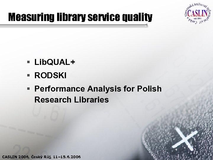 Measuring library service quality § Lib. QUAL+ § RODSKI § Performance Analysis for Polish