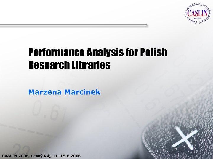 Performance Analysis for Polish Research Libraries Marzena Marcinek CASLIN 2006, Český Ráj, 11– 15.