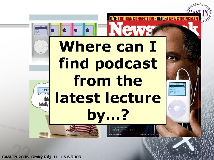 Where can I find podcast from the latest lecture by…? CASLIN 2006, Český Ráj,