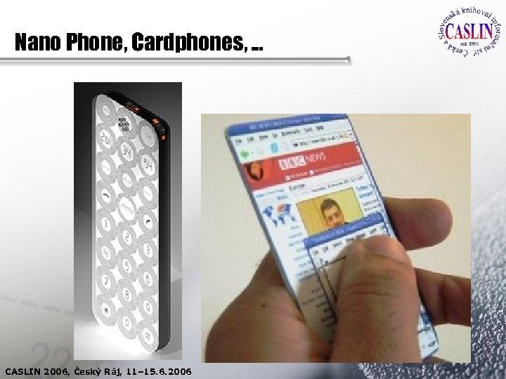 Nano Phone, Cardphones, . . . CASLIN 2006, Český Ráj, 11– 15. 6. 2006