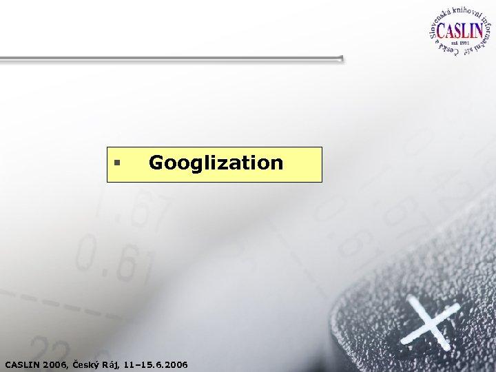 § Googlization CASLIN 2006, Český Ráj, 11– 15. 6. 2006