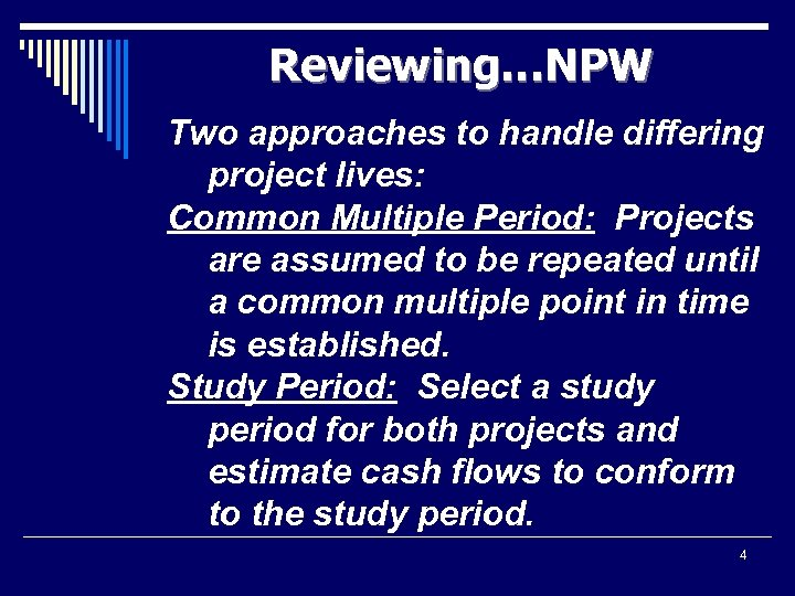 Reviewing…NPW Two approaches to handle differing project lives: Common Multiple Period: Projects are assumed