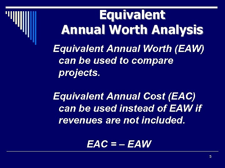 Equivalent Annual Worth Analysis Equivalent Annual Worth (EAW) can be used to compare projects.