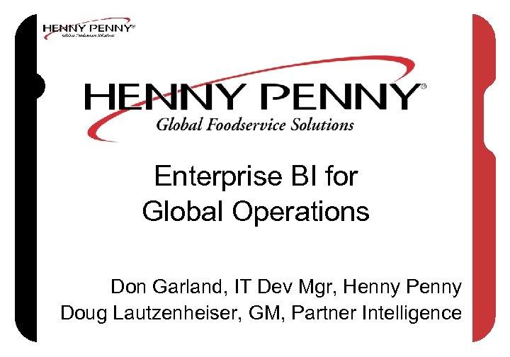 Enterprise BI for Global Operations Don Garland, IT Dev Mgr, Henny Penny Doug Lautzenheiser,