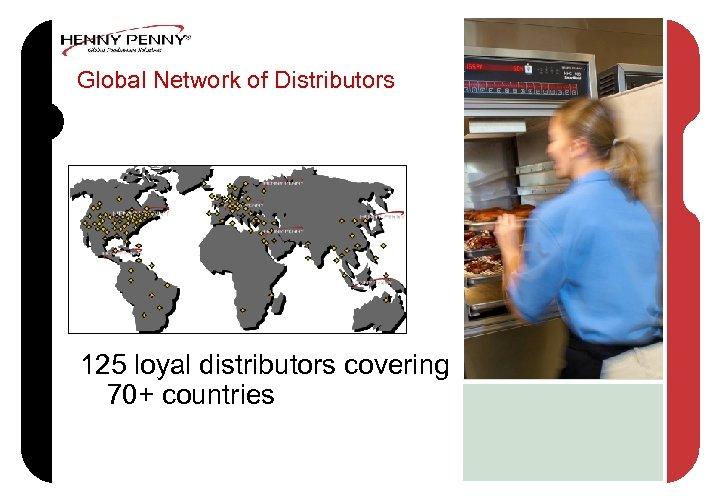 Global Network of Distributors 125 loyal distributors covering 70+ countries