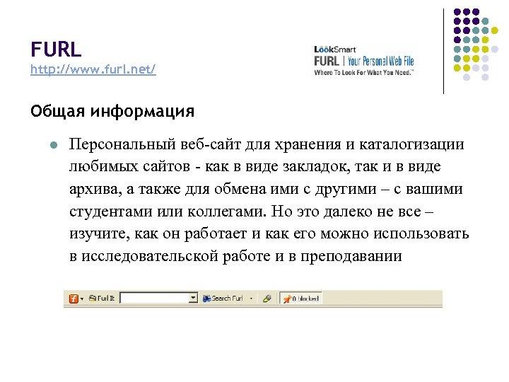 FURL http: //www. furl. net/ Общая информация l Персональный веб-сайт для хранения и каталогизации