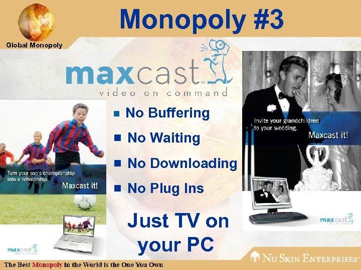 Monopoly #3 Global Monopoly ¾ No Buffering ¾ No Waiting ¾ No Downloading ¾