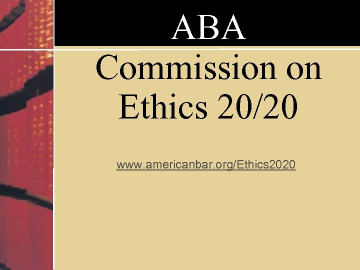 ABA Commission on Ethics 20/20 www. americanbar. org/Ethics 2020