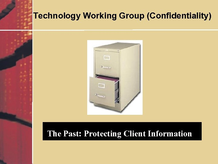 Technology Working Group (Confidentiality) The Past: Protecting Client Information