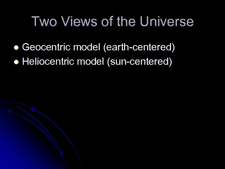 Two Views of the Universe Geocentric model (earth-centered) l Heliocentric model (sun-centered) l