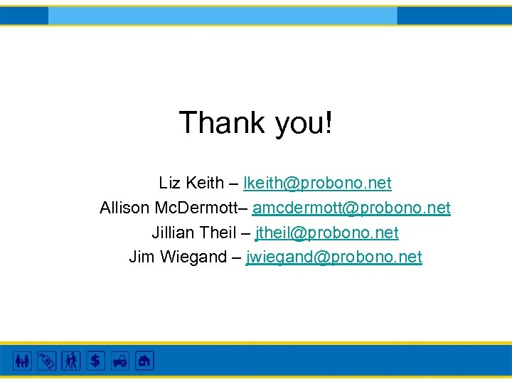 Thank you! Liz Keith – lkeith@probono. net Allison Mc. Dermott– amcdermott@probono. net Jillian Theil