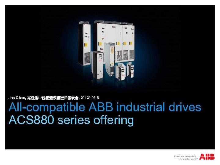Joe Chen, 高性能中低壓變頻器產品發表會, 2012/10/18 All-compatible ABB industrial drives ACS 880 series offering