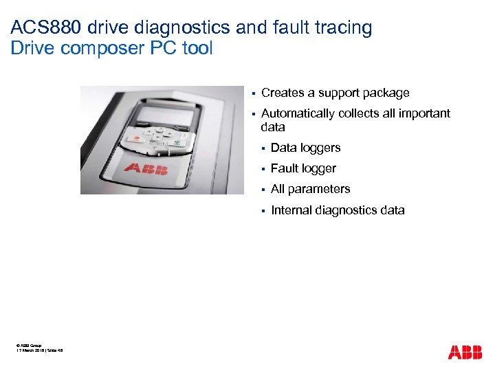 ACS 880 drive diagnostics and fault tracing Drive composer PC tool § Creates a