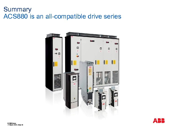 Summary ACS 880 is an all-compatible drive series © ABB Group 17 March 2018