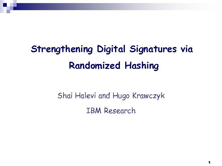 Strengthening Digital Signatures via Randomized Hashing Shai Halevi and Hugo Krawczyk IBM Research 1