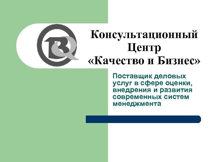 Консультационный Центр «Качество и Бизнес» Поставщик деловых услуг в сфере оценки, внедрения и развития