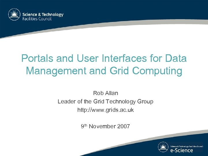 Portals and User Interfaces for Data Management and Grid Computing Rob Allan Leader of