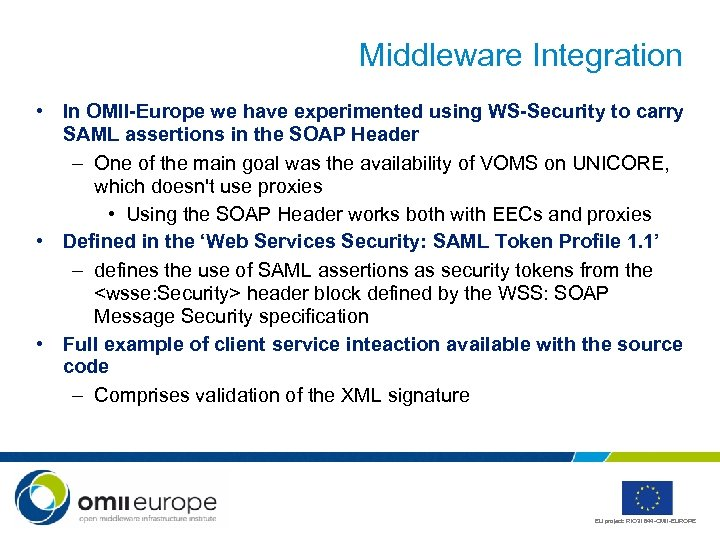 Middleware Integration • In OMII-Europe we have experimented using WS-Security to carry SAML assertions