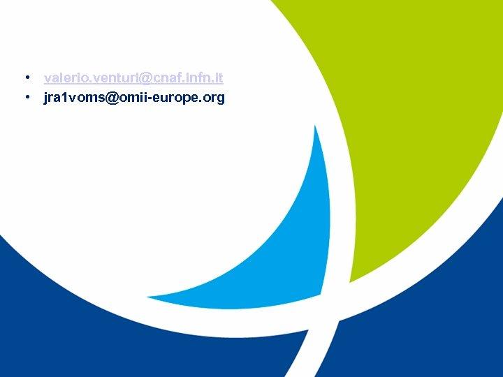 • valerio. venturi@cnaf. infn. it • jra 1 voms@omii-europe. org EU project: RIO