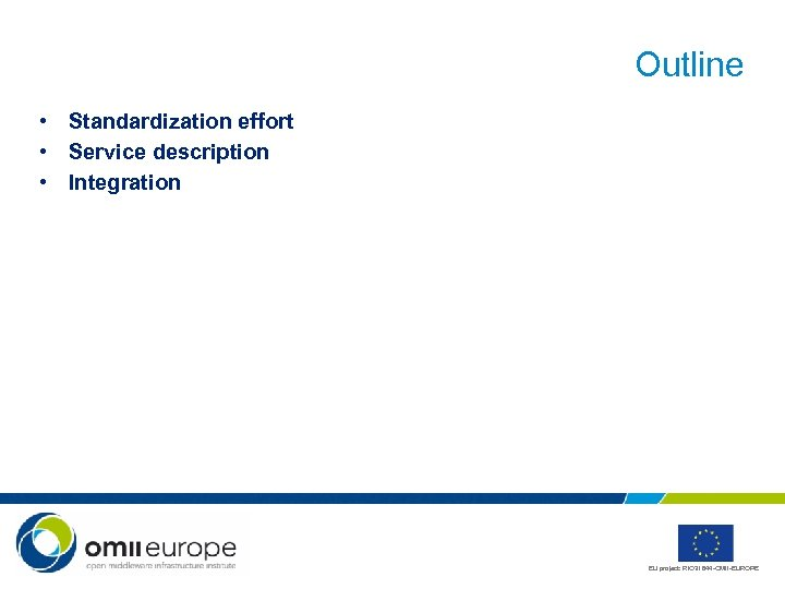Outline • Standardization effort • Service description • Integration EU project: RIO 31844 -OMII-EUROPE