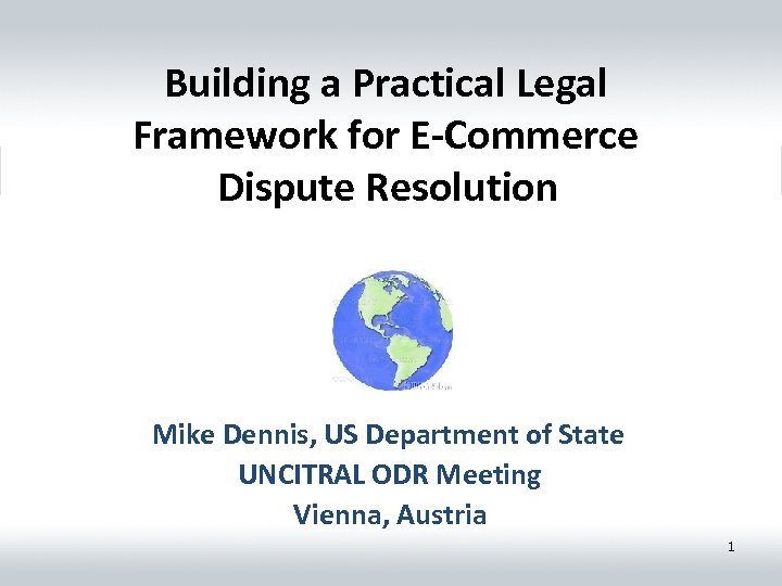 Building a Practical Legal Framework for E-Commerce Dispute Resolution Mike Dennis, US Department of