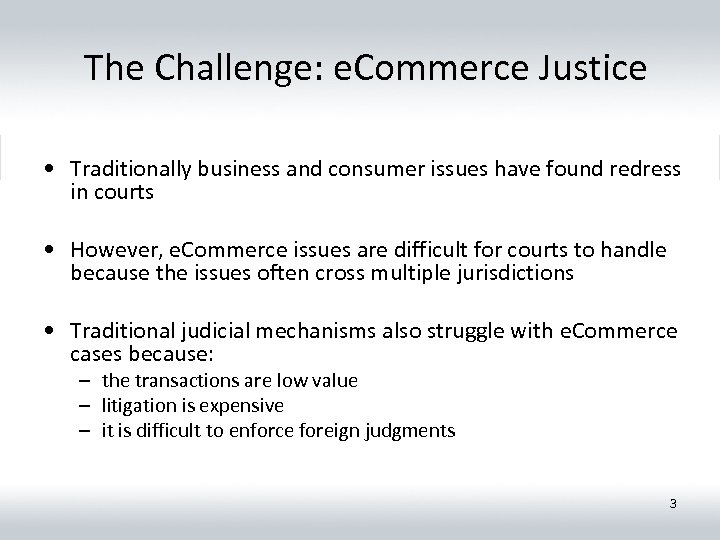 The Challenge: e. Commerce Justice • Traditionally business and consumer issues have found redress