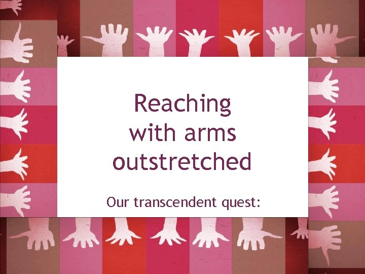 Reaching with arms outstretched Our transcendent quest: