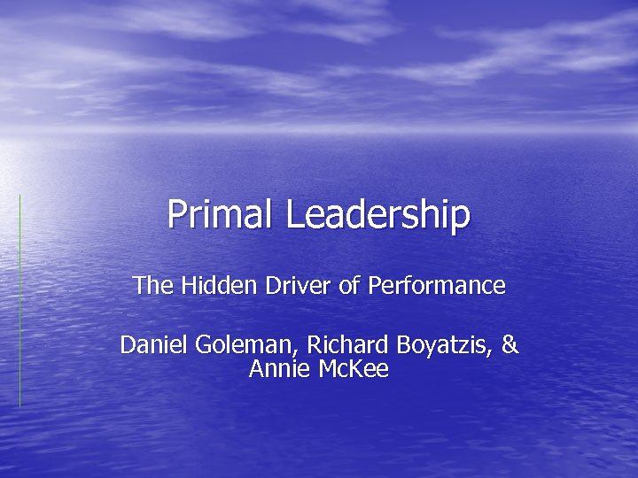 Primal Leadership The Hidden Driver of Performance Daniel Goleman, Richard Boyatzis, & Annie Mc.