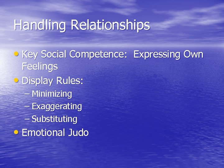 Handling Relationships • Key Social Competence: Expressing Own Feelings • Display Rules: – Minimizing