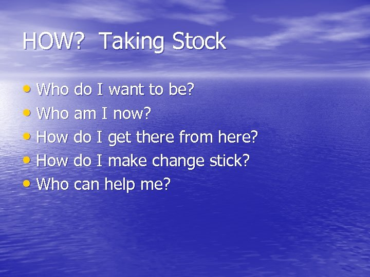 HOW? Taking Stock • Who do I want to be? • Who am I