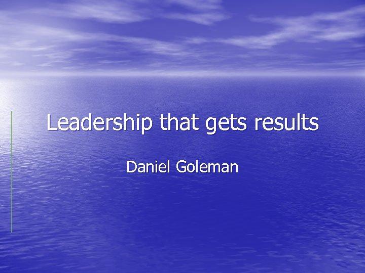 Leadership that gets results Daniel Goleman