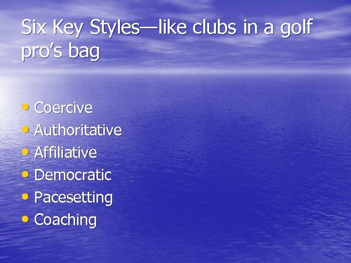 Six Key Styles—like clubs in a golf pro's bag • Coercive • Authoritative •
