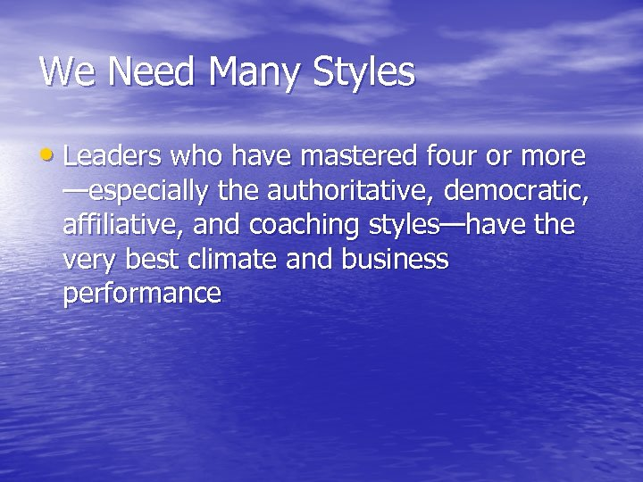 We Need Many Styles • Leaders who have mastered four or more —especially the