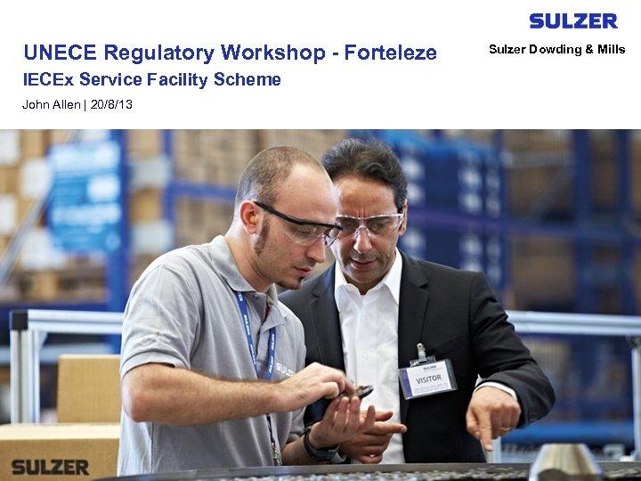 UNECE Regulatory Workshop - Forteleze IECEx Service Facility Scheme John Allen | 20/8/13 Sulzer
