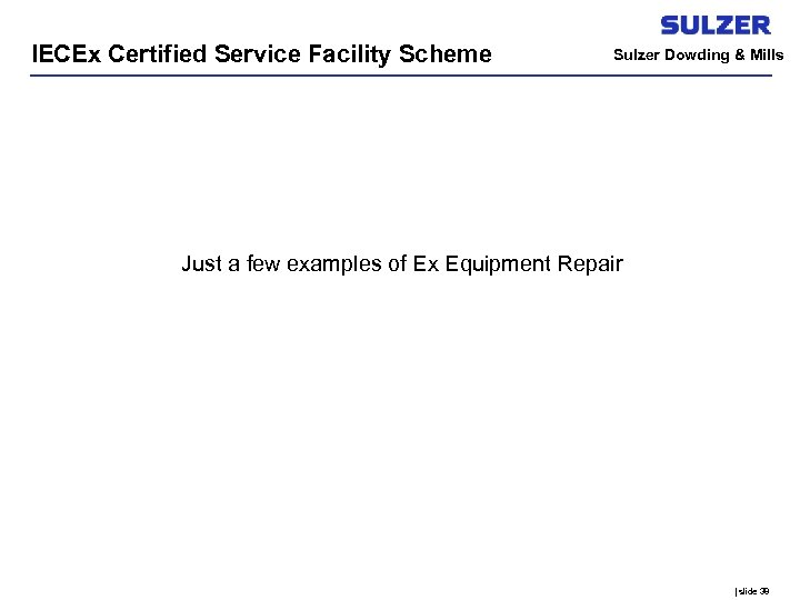 IECEx Certified Service Facility Scheme Sulzer Dowding & Mills Just a few examples of