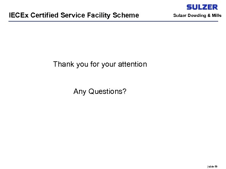 IECEx Certified Service Facility Scheme Sulzer Dowding & Mills Thank you for your attention