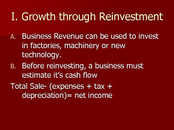 I. Growth through Reinvestment Business Revenue can be used to invest in factories, machinery