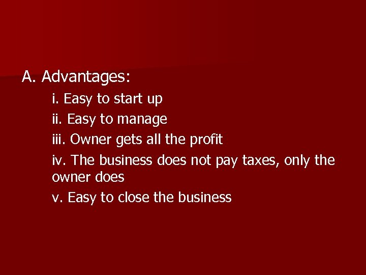 A. Advantages: i. Easy to start up ii. Easy to manage iii. Owner gets