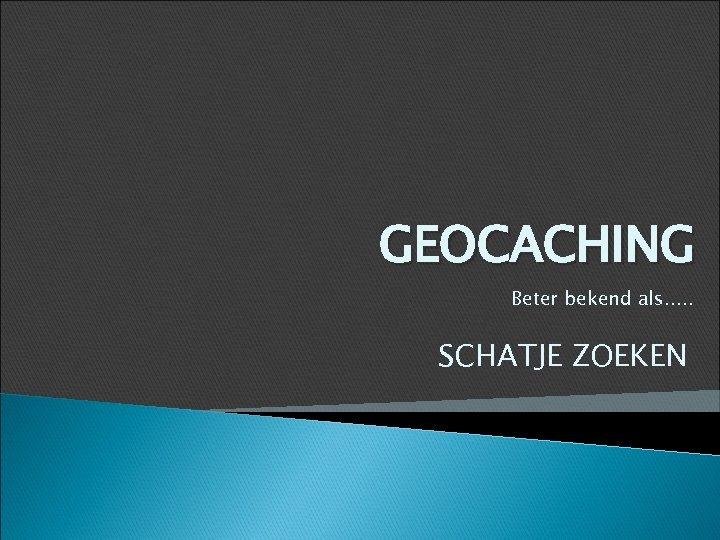 GEOCACHING Beter bekend als. . . SCHATJE ZOEKEN