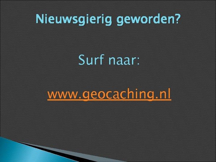 Nieuwsgierig geworden? Surf naar: www. geocaching. nl