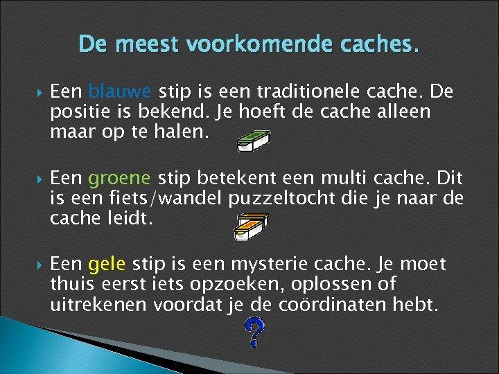 De meest voorkomende caches. Een blauwe stip is een traditionele cache. De positie is