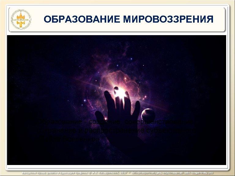 ОБРАЗОВАНИЕ МИРОВОЗЗРЕНИЯ Образование - создание, совершенствование, сохранение и распространение субъективного образа Вселенной