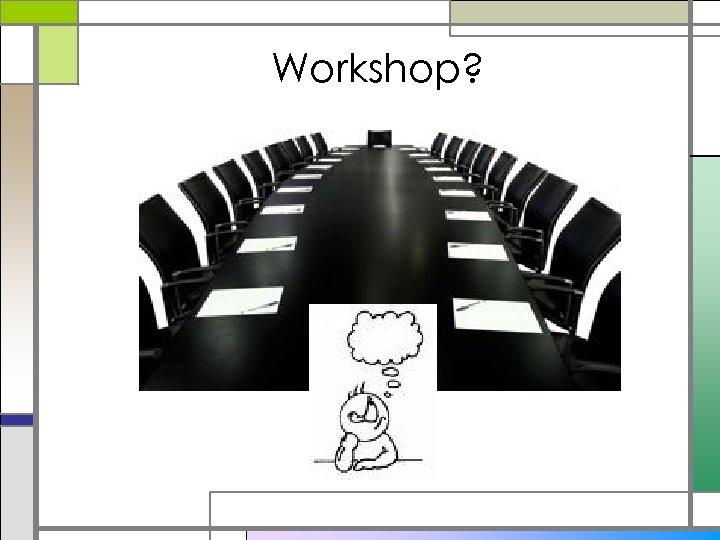 Workshop?