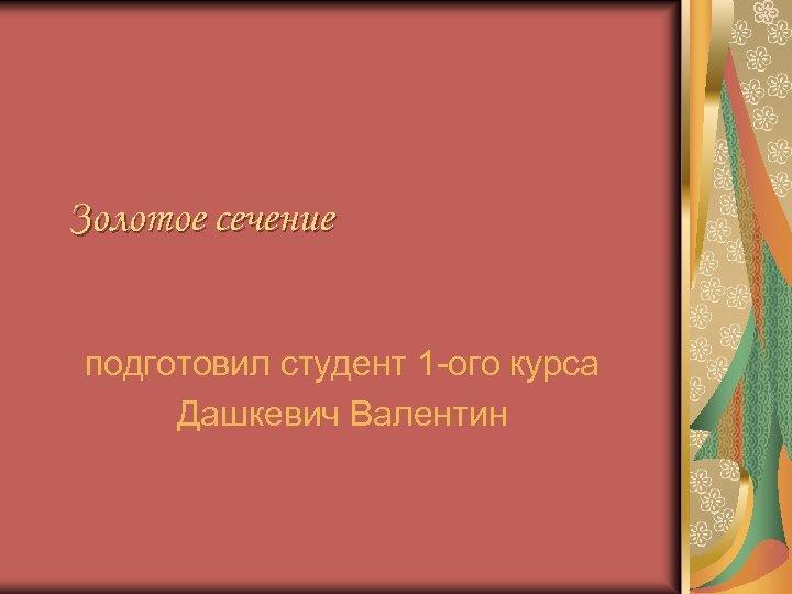 Золотое сечение подготовил студент 1 -ого курса Дашкевич Валентин