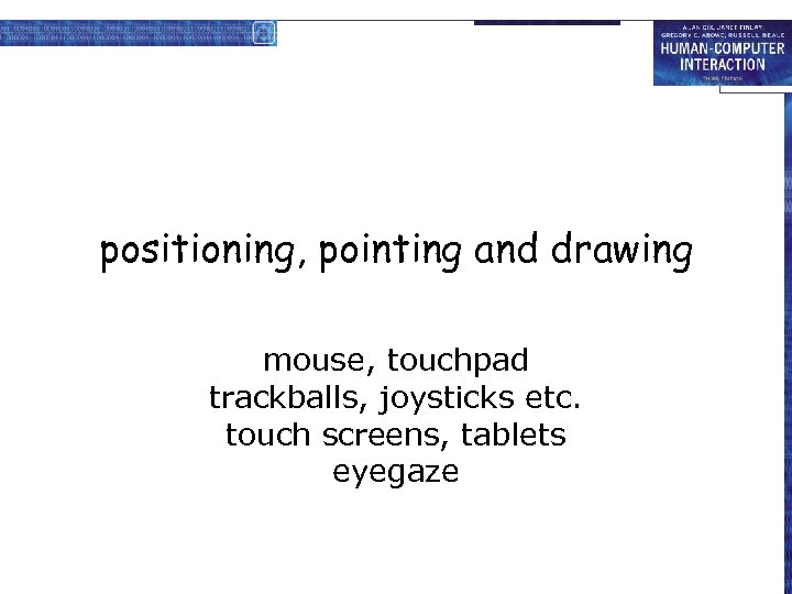 positioning, pointing and drawing mouse, touchpad trackballs, joysticks etc. touch screens, tablets eyegaze