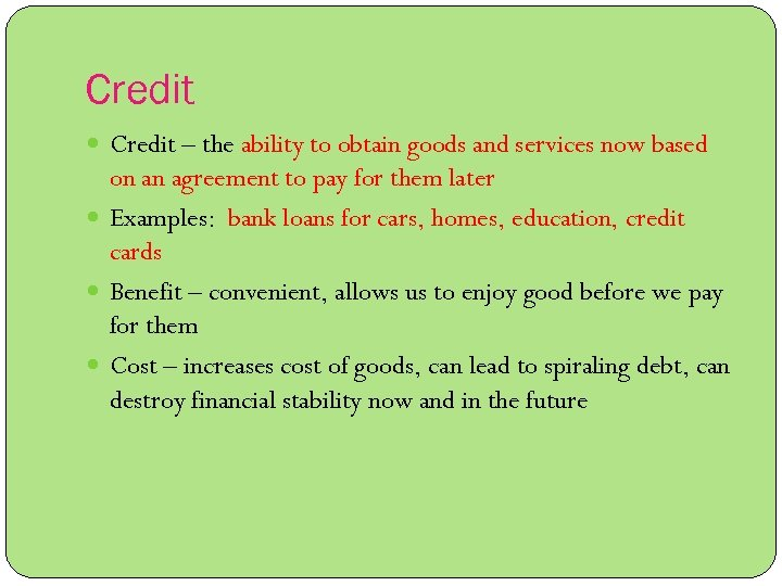 Credit – the ability to obtain goods and services now based on an agreement