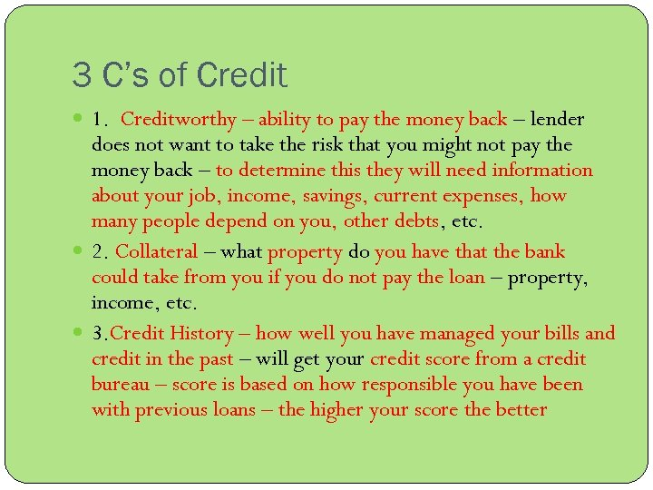 3 C's of Credit 1. Creditworthy – ability to pay the money back –