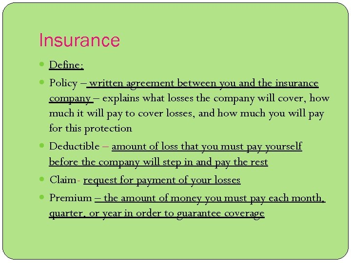 Insurance Define: Policy – written agreement between you and the insurance company – explains